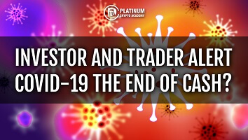 Investor and Trader Alert – COVID-19 The End of Cash?